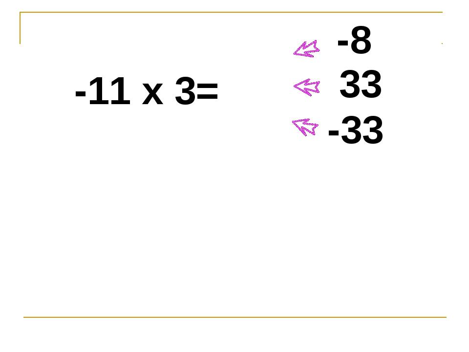 -11 х 3= -33 33 -8