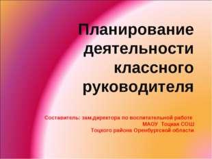 Планирование деятельности классного руководителя Составитель: зам.директора