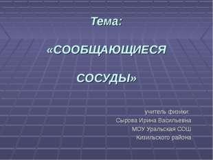 Тема: «СООБЩАЮЩИЕСЯ СОСУДЫ» учитель физики: Сырова Ирина Васильевна МОУ Урал