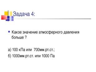 Задача 4: Какое значение атмосферного давления больше ? а) 100 кПа или 700мм.