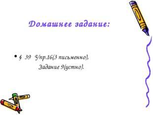 Домашнее задание: § 39 Упр.16(3 письменно), Задание 9(устно).