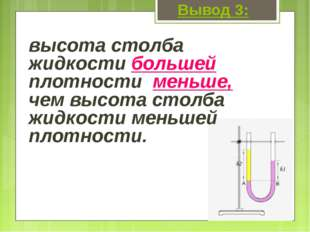 Вывод 3: высота столба жидкости большей плотности меньше, чем высота столба ж