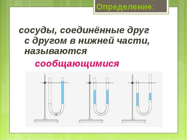 Определение: сосуды, соединённые друг с другом в нижней части, называются со...