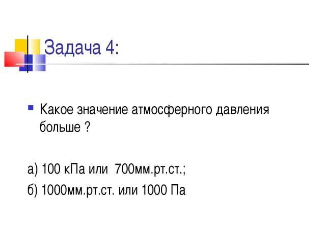 Задача 4: Какое значение атмосферного давления больше ? а) 100 кПа или 700мм....