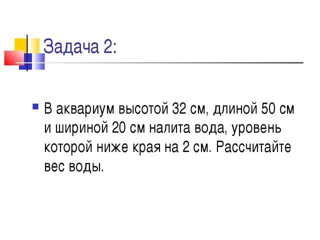 Задача 2: В аквариум высотой 32 см, длиной 50 см и шириной 20 см налита вода,...