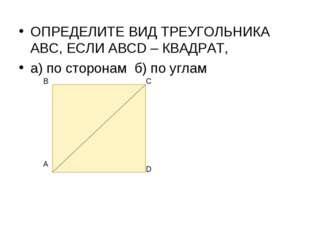 ОПРЕДЕЛИТЕ ВИД ТРЕУГОЛЬНИКА АВС, ЕСЛИ АВСD – КВАДРАТ, а) по сторонам б) по уг