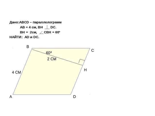 Дано:АВСD – параллелограмм АВ = 4 см, ВН DC. ВН = 2см, СВН = 60º НАЙТИ: АD и...