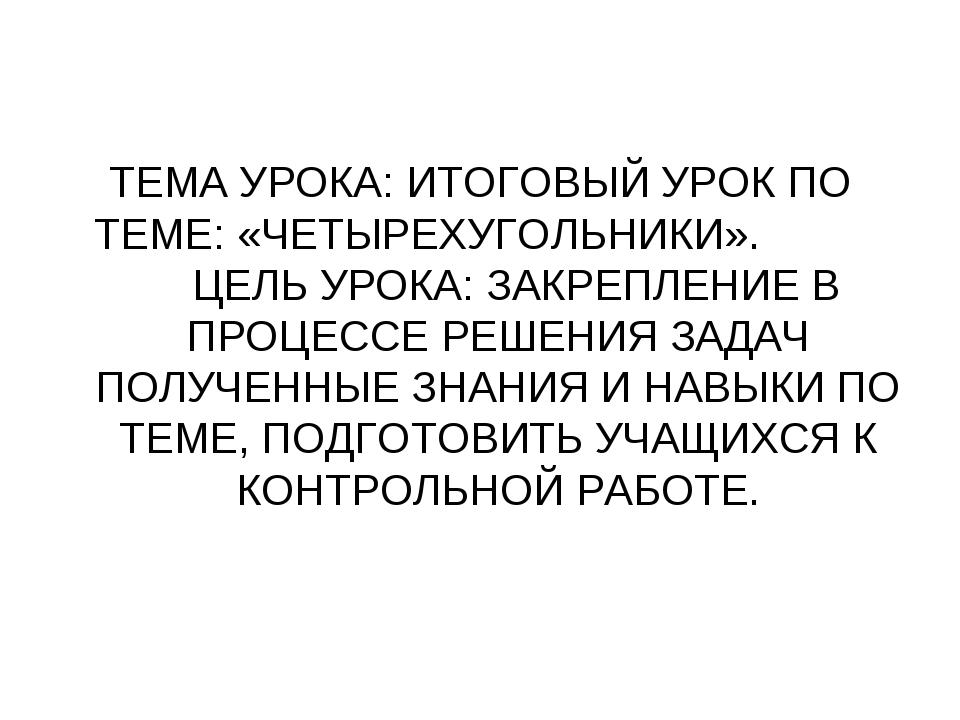 ТЕМА УРОКА: ИТОГОВЫЙ УРОК ПО ТЕМЕ: «ЧЕТЫРЕХУГОЛЬНИКИ». ЦЕЛЬ УРОКА: ЗАКРЕПЛЕНИ...