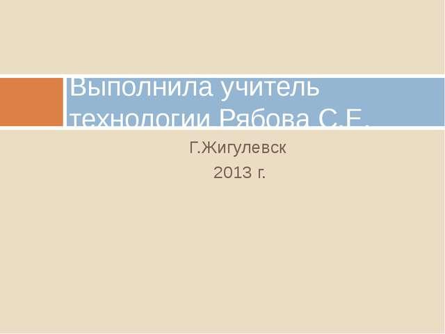 Г.Жигулевск 2013 г. Выполнила учитель технологии Рябова С.Е.