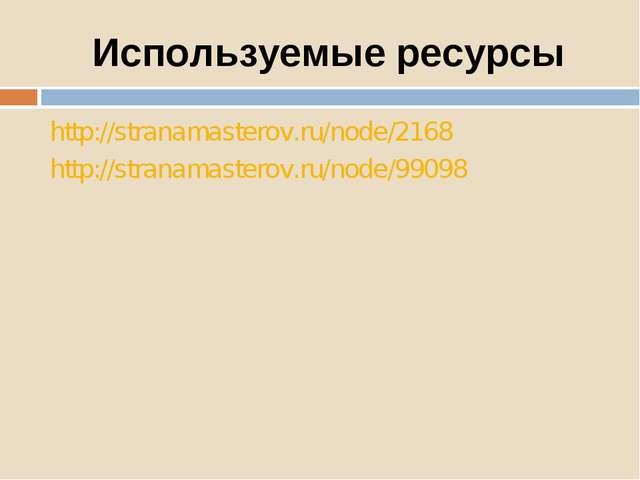 Используемые ресурсы http://stranamasterov.ru/node/2168 http://stranamasterov...