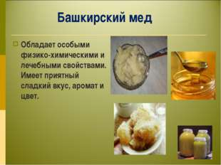 Башкирский мед Обладает особыми физико-химическими и лечебными свойствами. Им