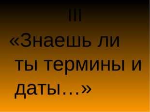 III «Знаешь ли ты термины и даты…»