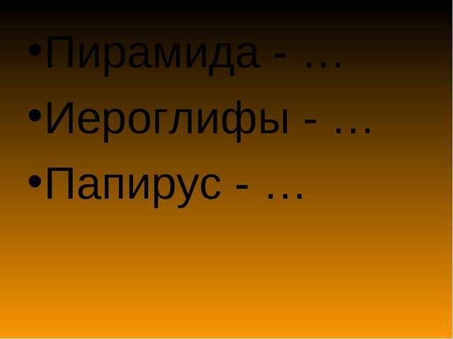 Пирамида - … Иероглифы - … Папирус - …