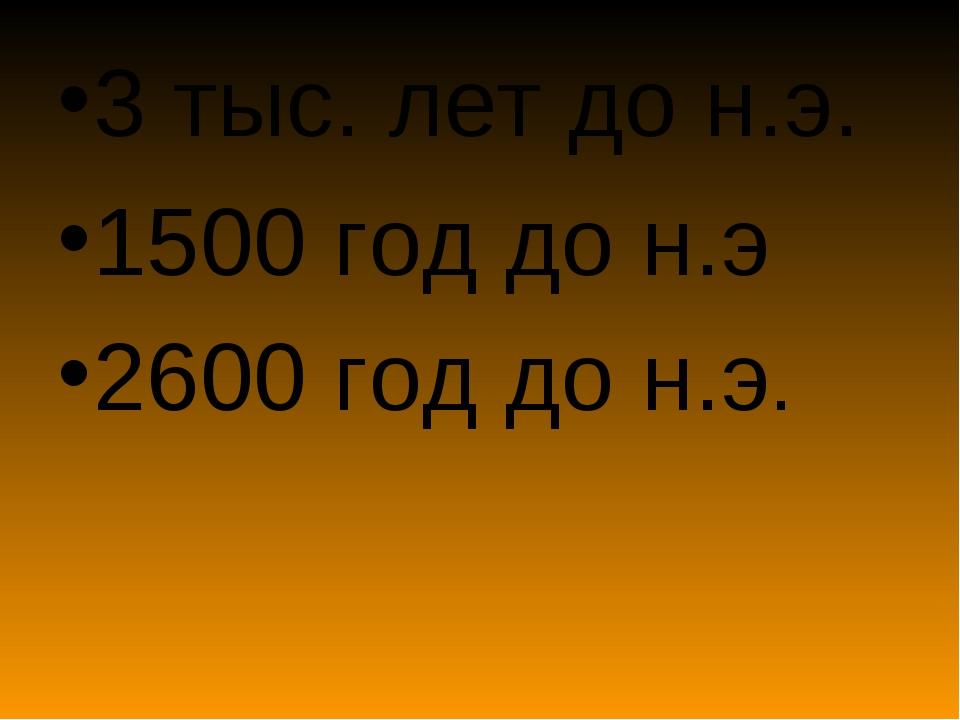 3 тыс. лет до н.э. 1500 год до н.э 2600 год до н.э.