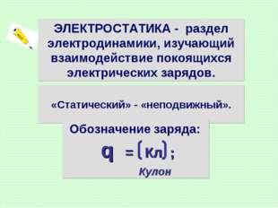 «Статический» - «неподвижный». ЭЛЕКТРОСТАТИКА - раздел электродинамики, изуч