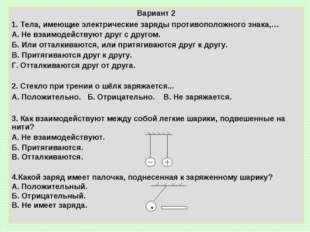 Вариант 2 1. Тела, имеющие электрические заряды противоположного знака,… А. Н