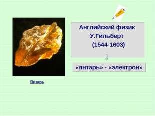 Английский физик У.Гильберт (1544-1603) «янтарь» - «электрон» Янтарь