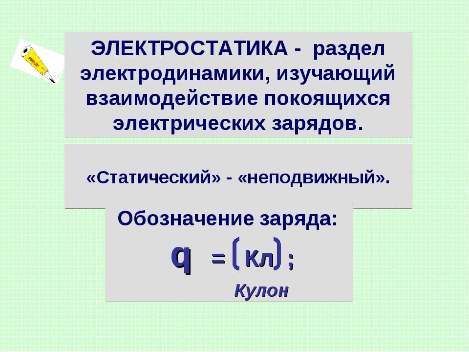«Статический» - «неподвижный». ЭЛЕКТРОСТАТИКА - раздел электродинамики, изуч...