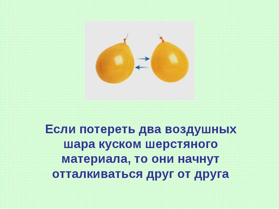 Если потереть два воздушных шара куском шерстяного материала, то они начнут о...