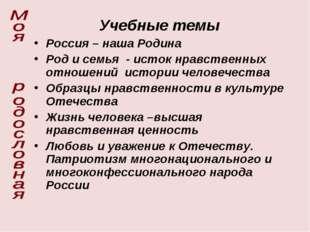 Учебные темы Россия – наша Родина Род и семья - исток нравственных отношений