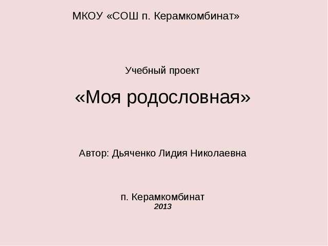 МКОУ «СОШ п. Керамкомбинат» Учебный проект «Моя родословная» Автор: Дьяченко...