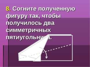 8. Согните полученную фигуру так, чтобы получилось два симметричных пятиуголь