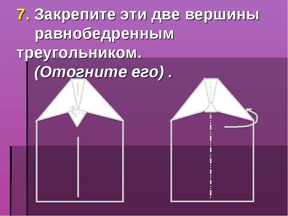 7. Закрепите эти две вершины равнобедренным треугольником. (Отогните его) .