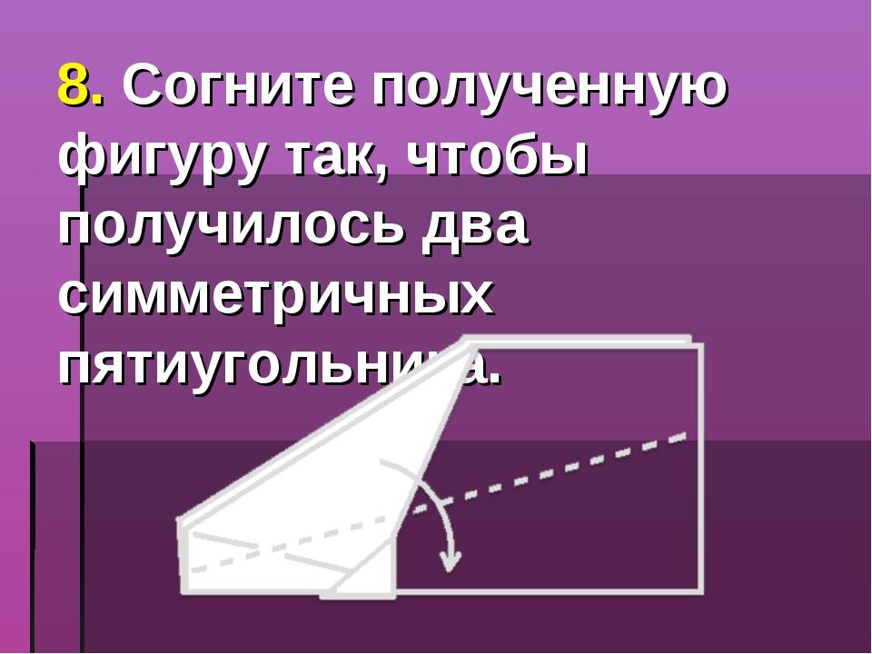 8. Согните полученную фигуру так, чтобы получилось два симметричных пятиуголь...