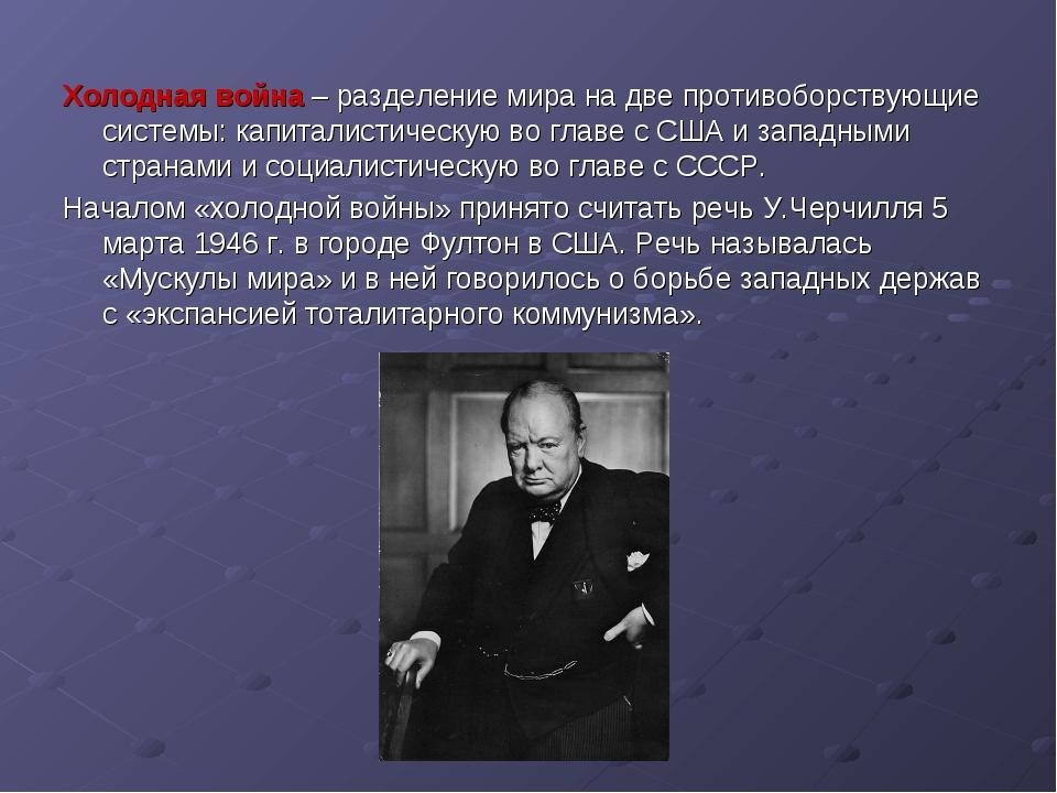 Холодная война – разделение мира на две противоборствующие системы: капиталис...