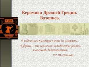 Керамика Древней Греции. Вазопись. В подлинной культуре ничего не умирает… Бу