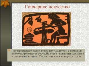 Гончарное искусство Гончар вращает одной рукой круг, а другой с помощью шабло