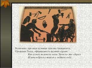 Возможно, при виде кузницы чувства Анакреонта, Уроженца Теоса, оформились в з