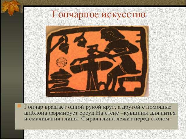 Гончарное искусство Гончар вращает одной рукой круг, а другой с помощью шабло...