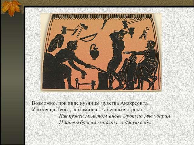 Возможно, при виде кузницы чувства Анакреонта, Уроженца Теоса, оформились в з...