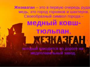 Жезказган – это в первую очередь руда и медь, это город горняков и шахтеров.