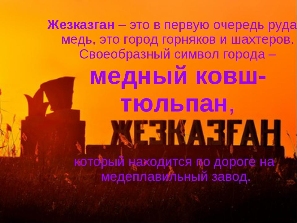 Жезказган – это в первую очередь руда и медь, это город горняков и шахтеров....