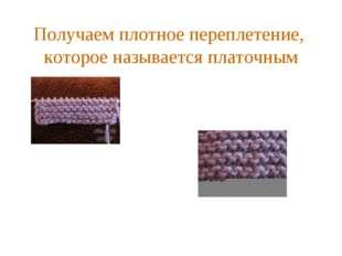 Получаем плотное переплетение, которое называется платочным