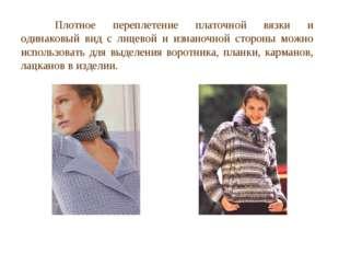 Плотное переплетение платочной вязки и одинаковый вид с лицевой и изнаночной