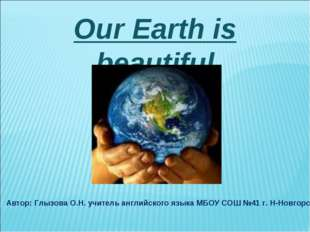 Our Earth is beautiful Автор: Глызова О.Н. учитель английского языка МБОУ СОШ