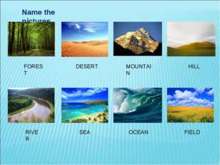 Name the pictures. FOREST DESERT MOUNTAIN HILL RIVER SEA OCEAN FIELD