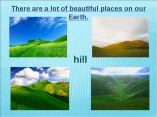There are a lot of beautiful places on our Earth. hill
