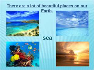 There are a lot of beautiful places on our Earth. sea