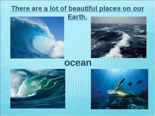 There are a lot of beautiful places on our Earth. ocean