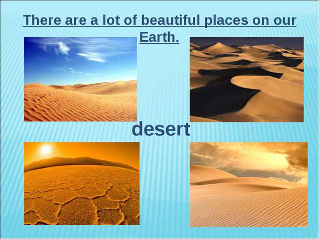 There are a lot of beautiful places on our Earth. desert
