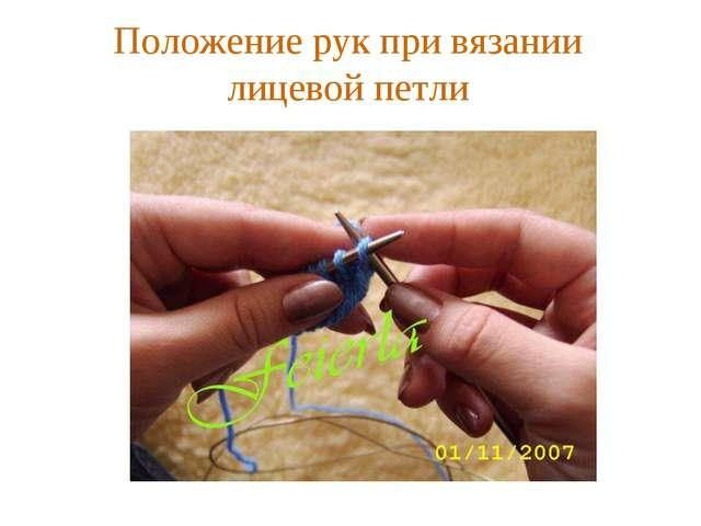 Положение рук при вязании лицевой петли