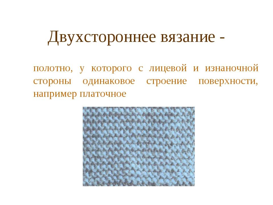 Двухстороннее вязание - полотно, у которого с лицевой и изнаночной стороны о...