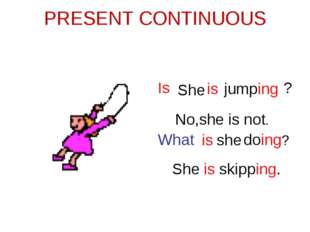 PRESENT CONTINUOUS She is jumping Is ? No,she is not. She is skipping. What i