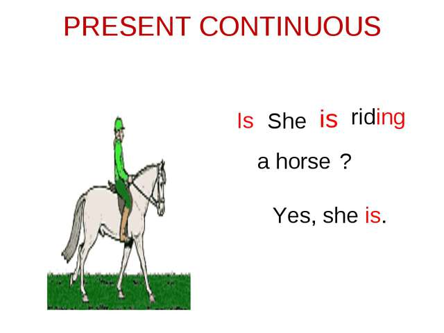 PRESENT CONTINUOUS She is riding a horse Is ? Yes, she is.