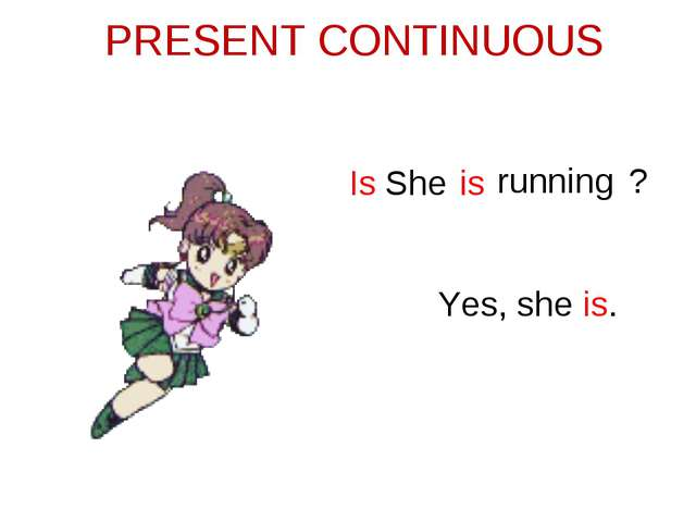 PRESENT CONTINUOUS She is running Is ? Yes, she is.