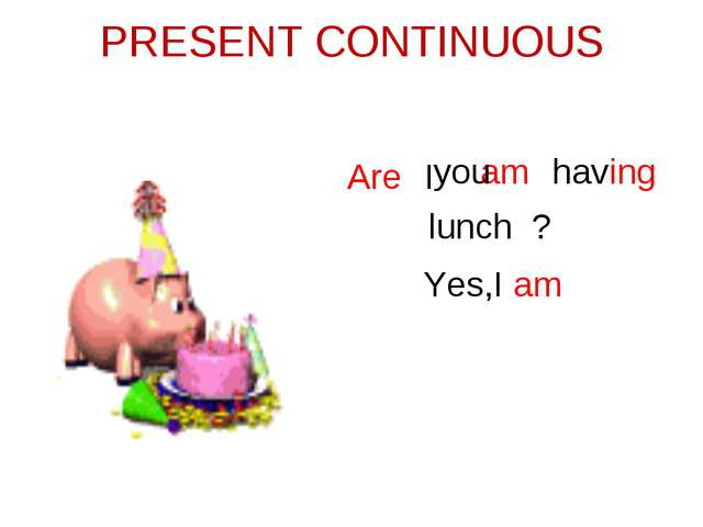 PRESENT CONTINUOUS am having lunch Are ? Yes,I am you I
